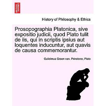 Prosopographia Platonica sive expositio judicii quod Plato tulit de iis qui in scriptis ipsius aut loquentes inducuntur aut quavis de causa commemorantur. by Prinsterer & Gulielmus Groen van.