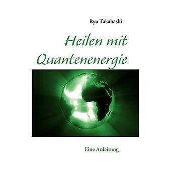 Heilen mit Quantenenergie by Takahashi & Ryu