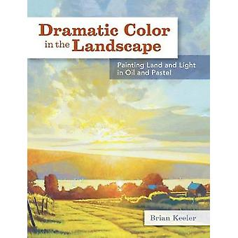 Dramatic Color in the Landscape Painting Land and Light in Oil and Pastel par Brian Keeler