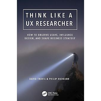 Think Like a UX Researcher  How to Observe Users Influence Design and Shape Business Strategy by Travis & David