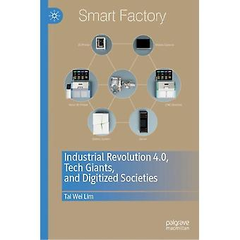 Industrial Revolution 4.0 Tech Giants and Digitized Societ by Tai Wei Lim