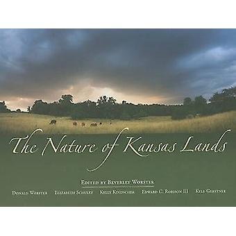 The Nature of Kansas Lands by Foreword by Donald Worster & Photographs by Edward C Robison III & Photographs by Kyle Gerstner & Edited by Beverley Worster & Contributions by Elizabeth Schultz & Contributions by Kelly Kindscher