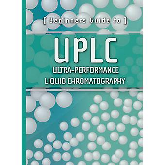 Beginners Guide to UPLC - Ultra-Performance Liquid Chromatography by W