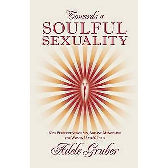Towards a Soulful Sexuality New Perspectives of Sex Age and Menopause for Women 35 to 60 Plus by Gruber & Adele
