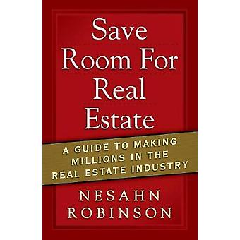SAVE ROOM FOR REAL ESTATE A GUIDE TO MAKING MILLIONS IN THE REAL ESTATE INDUSTRY by ROBINSON & NESAHN
