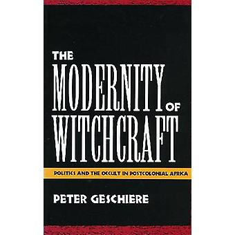 The Modernity of Witchcraft Modernity of Witchcraft Politics and the Occult in Postcolonial Africa Politics and the Occult in Postcolonial Africa by Geschiere & Peter