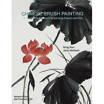 Chinese Brush Painting An Academic Approach for Painting Flowers and Fish by Ren & Ming