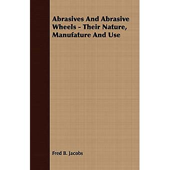 Abrasives And Abrasive Wheels  Their Nature Manufature And Use by Jacobs & Fred B.