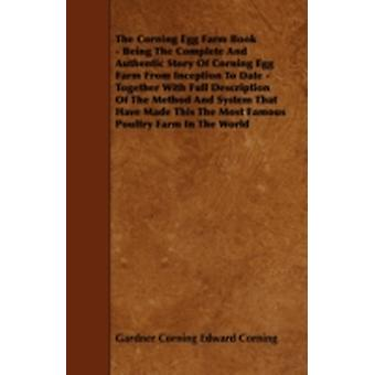 The Corning Egg Farm Book  Being the Complete and Authentic Story of Corning Egg Farm from Inception to Date  Together with Full Description of the by Edward Corning & Gardner Corning
