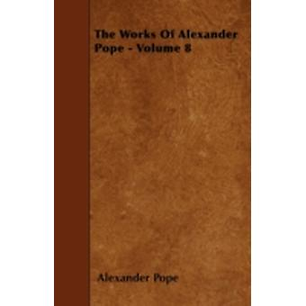 The Works Of Alexander Pope  Volume 8 by Pope & Alexander