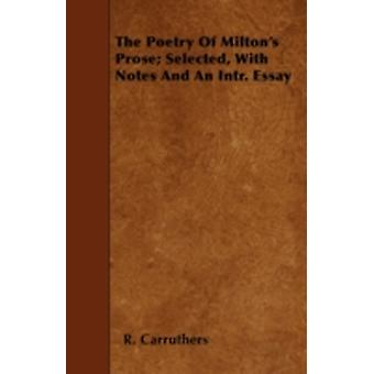 The Poetry of Miltons Prose Selected with Notes and an Intr. Essay by Carruthers & R.