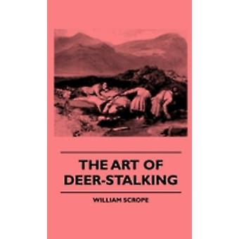 The Art Of DeerStalking  Illustrated By A Narrative Of A Few Days Sport In The Forest Of Atholl With Some Account Of The Nature And Habits Of Red Deer And A Short Description Of The Scotch Forests by Scrope & William