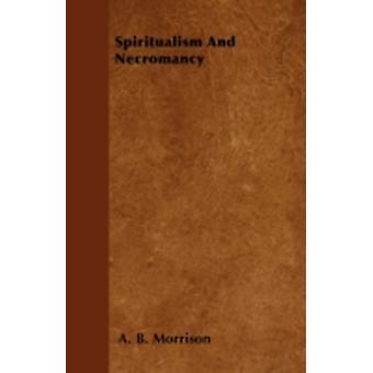 Spiritualism And Necromancy by Morrison & A. B.