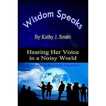 Wisdom Speaks Hearing Her Voice In A Noisy World by Smith & Kathy J.