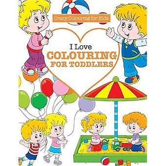 I Love Colouring  for TODDLERS  Crazy Colouring For Kids by James & Elizabeth