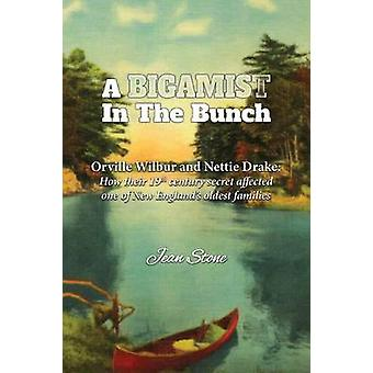A Bigamist in the Bunch Orville Wilbur and Nettie Drake How Their 19th Century Secret Affected One of New Englands Oldest Families by Stone & Jean