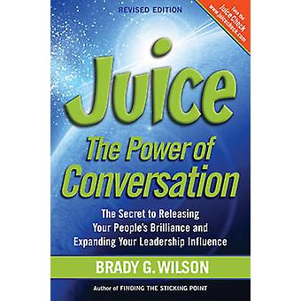 Juice The Power of Conversation  The Secret to Releasing Your Peoples Brilliance and Expanding Your Leadership Influence by Wilson & Brady G.