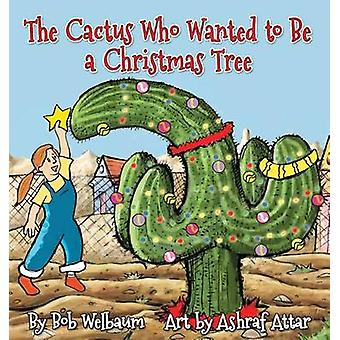 The Cactus Who Wanted to Be a Christmas Tree by Welbaum & Bob