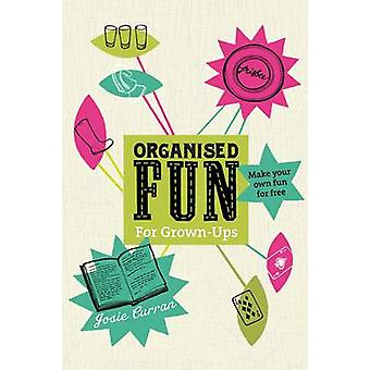 Organised Fun for GrownUps Make your own fun for free by Curran & Josie