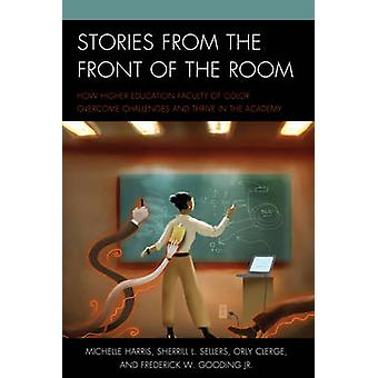 Stories from the Front of the Room How Higher Education Faculty of Color Overcome Challenges and Thrive in the Academy by Harris & Michelle