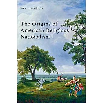 The Origins of American Religious Nationalism by Sam Haselby - 978019