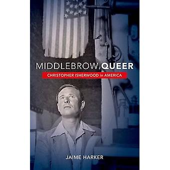 Middlebrow Queer - Christopher Isherwood in America by Jaime Harker -