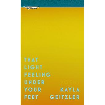 That Light Feeling Under Your Feet by Kayla Geitzler - 9781988732213