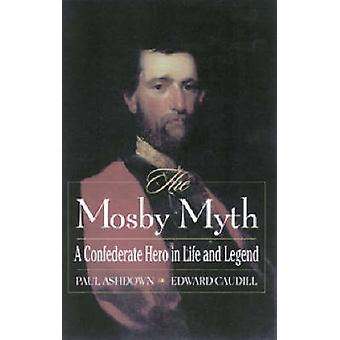 The Mosby Myth - A Confederate Hero in Life and Legend by Edward Caudi