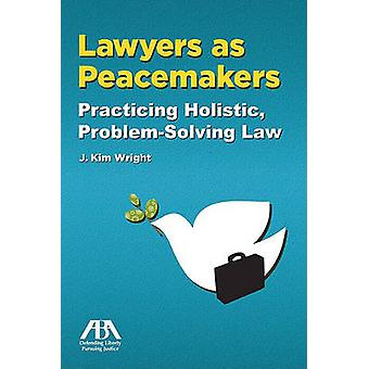 Lawyers as Peacemakers - Practicing Holistic - Problem-solving Law by