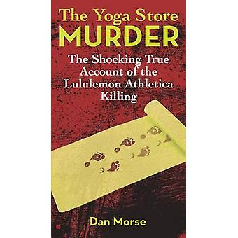 The Yoga Store Murder - The Shocking True Account of the Lululemon Ath