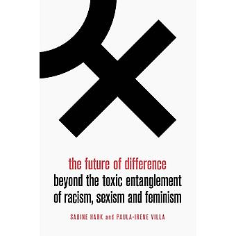 The Future of Difference Lbe  Beyond the Toxic Entanglement of Racism Sexism and Feminism by Sabine Hark & Paula Irene Villa & Translated by Sophie Anne Lewis