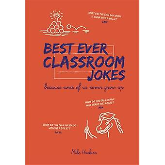 Best Ever Classroom Jokes - Because Some of Us Never Grow Up by Mike H