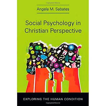 Social Psychology in Christian Perspective: Exploring the Human Condition