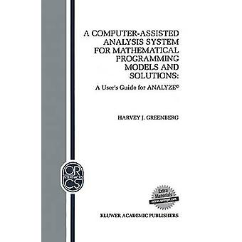 A ComputerAssisted Analysis System for Mathematical Programming Models and Solutions  A Users Guide for ANALYZE by Greenberg & H.J.