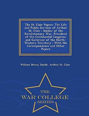 The St. Clair Papers The Life and Public Services of Arthur St. Clair  Soldier of the Revolutionary War President of the Continental Congress and Governor of the NorthWestern Territory  With His by Smith & William Henry