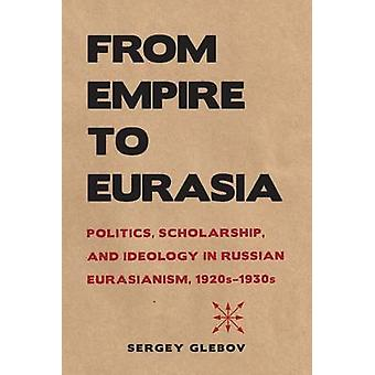 From Empire to Eurasia - Politics - Scholarship - and Ideology in Russ