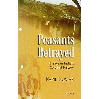 Peasants Betrayed - Essays in India's Colonial History by Kapil Kumar