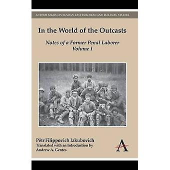 In the World of the Outcasts Notes of a Former Penal Laborer Volume 1 by Iakubovich & Petr Filippovich
