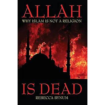 Allah Is Dead Why Islam Is Not a Religion by Bynum & Rebecca