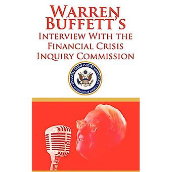 Warren Buffetts Interview With the Financial Crisis Inquiry Commission FCIC by Buffett & Warren