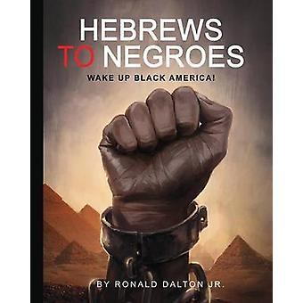 HEBREWS TO NEGROES WAKE UP BLACK AMERICA by Dalton Jr. & Ronald