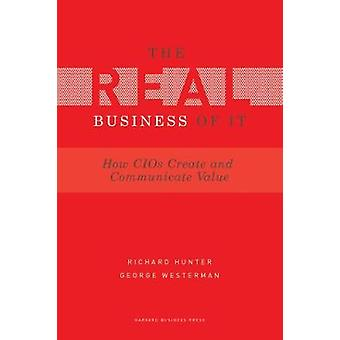 Real Business of IT  How CIOs Create and Communicate Value by Richard Hunter & George Westerman