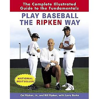 Play Baseball the Ripken Way - The Complete Illustrated Guide to the F