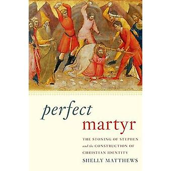 Perfect Martyr The Stoning of Stephen and the Construction of Christian Identity von Matthews & Shelly