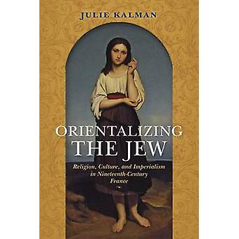 Orientalizing the Jew Religion Culture and Imperialism in NineteenthCentury France by Kalman & Julie