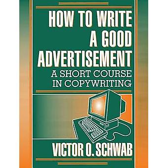 How to Write a Good Advertisement A Short Course in Copywriting by Schwab & Victor O