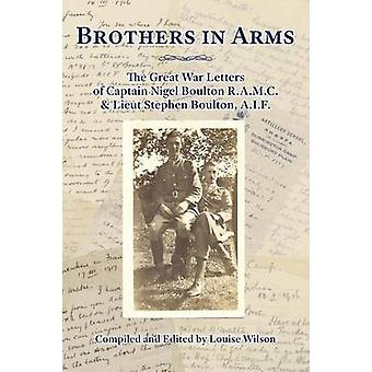 Brothers in Arms The Great War Letters of Captain Nigel Boulton R.A.M.C. and Lieut Stephen Boulton A.I.F. by Wilson & Louise