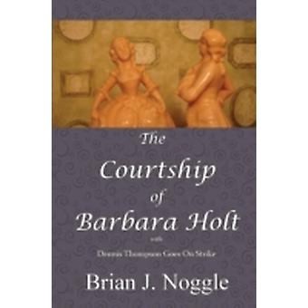 The Courtship of Barbara Holt by Noggle & Brian J.