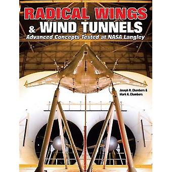 Radical Wings  Wind Tunnels Advanced Concepts Tested at NASA Langley by Chambers & Joseph R.