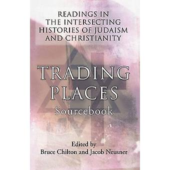 Trading Places Sourcebook Readings in the Intersecting Histories of Judaism and Christianity by Chilton & Bruce